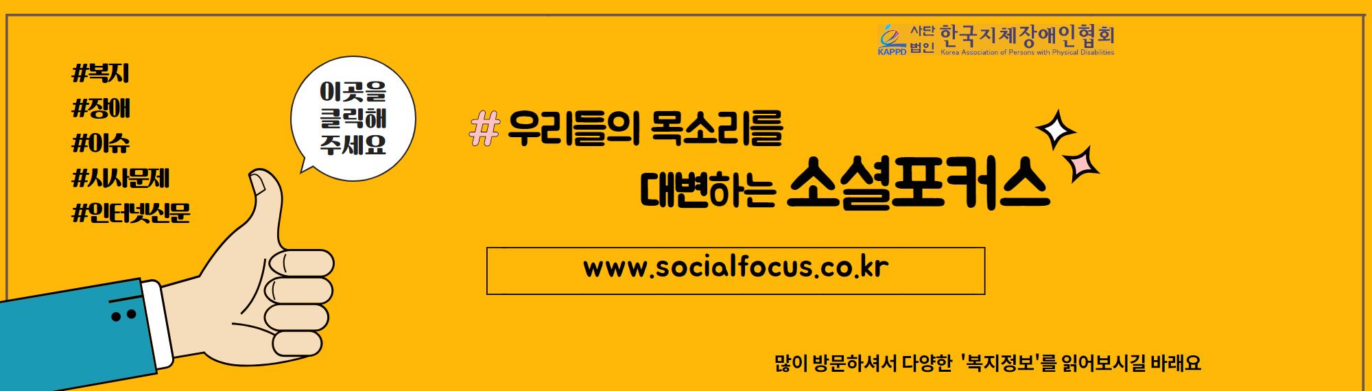 우리들의 목소리를 대변하는 '소셜포커스'는 장애와 관련된 이슈 및 복지정보를 소개하고 사회의 시사문제와 현안 및 이슈를 심층 분석하는 인터넷신문입니다. 대표 홈페이지인 'www.socialfocus.co.kr'에 접속하셔서 다양한 복지정보를 읽어보시길 바랍니다.
